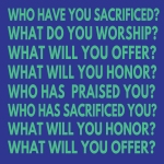 "TEAL GREEN BLOCK LETTERS ON BLUE BACKGROUND READS, ""WHO HAVE YOU SACRIFICED? WHAT DO YOU WORSHIP? WHAT WILL YOU OFFER? WHAT WILL YOU HONOR? WHO HAS PRAISED YOU? WHO HAS SACRIFICED YOU? WHAT WILL YOU HONOR? WHAT WILL YOU OFFER?"""